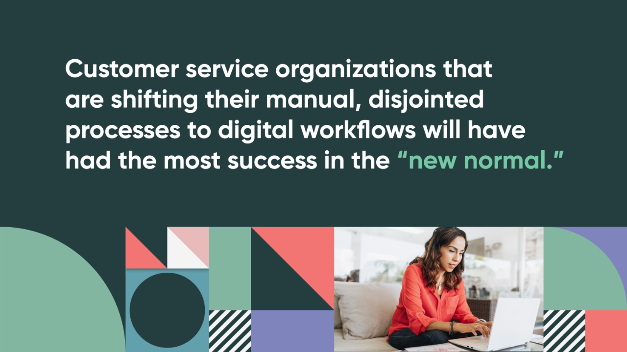 "Customer service organizations that are shifting their manual, disjointed processes to digital workflows will have had the most success in the ""new normal""."