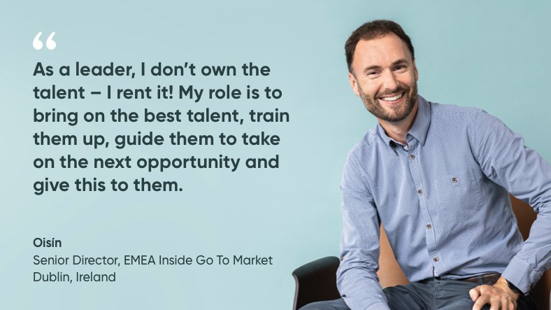 As a leader, I don't own the talent, I rent it. My role is to bring on the best talent, train them up, guide them to take on the next opportunity and give this to them. Quote by Olsin, Senior Director EMEA Inside go to Market in Dublin.