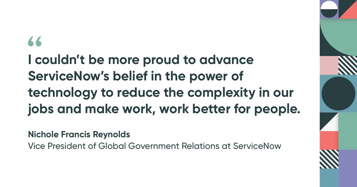 I couldn't be more proyd to advance ServiceNow's belief in the power of technology to reduce the complexity in our jobs and make work, work better for people. Quote by Nichole Francis Reynolds.