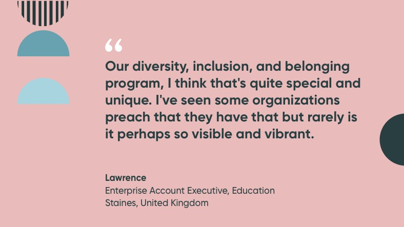 Our diversity, inclusion, and belonging program, I think that's quite special and unique, I've seen some organizations preach that they have that but rarely is it perhaps so visible and vibrant. Quote by Lawrence.