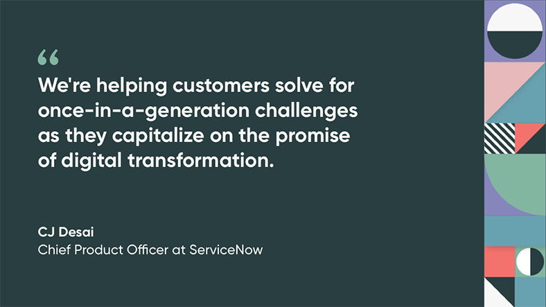 We're helping customers solve for once-in-a-generation challenges as they capitalize on the promise of digital transformation, quote by CJ Desai, Chief Product Officer at ServiceNow