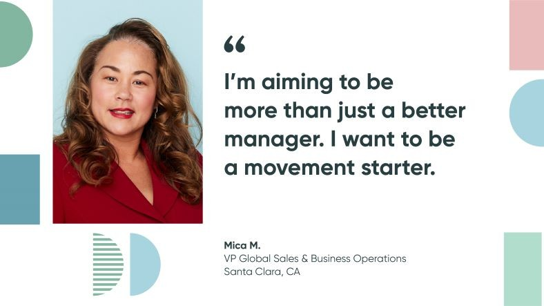 Mica M, VP global sales & business operations at ServiceNow: I'm aiming to be more than just a better manager. I want to be a movement starter.