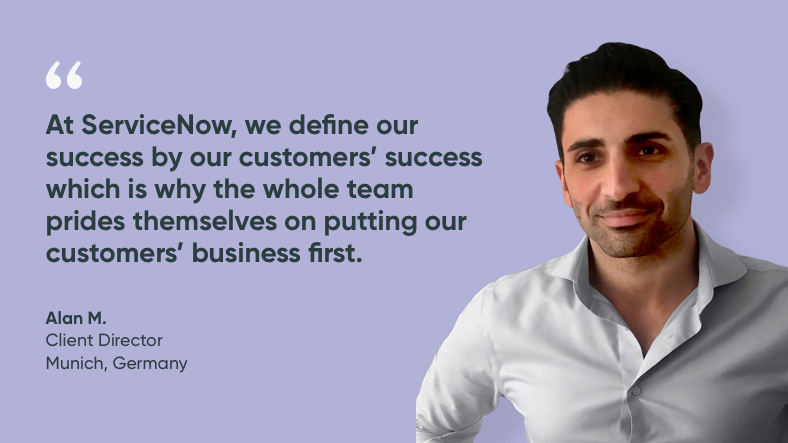 At ServiceNow, we define our success by our customers' success, which is why the whole team prides themselves on putting our customers' businesses first. - Alan, client director, ServiceNow